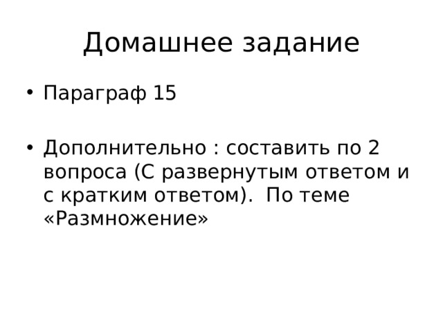 Домашнее задание Параграф 15 Дополнительно : составить по 2 вопроса (С развернутым ответом и с кратким ответом). По теме «Размножение»