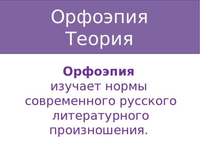 Орфоэпия Теория Орфоэпия изучает нормы современного русского литературного произношения.
