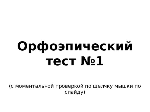 Орфоэпический тест №1  (с моментальной проверкой по щелчку мышки по слайду)