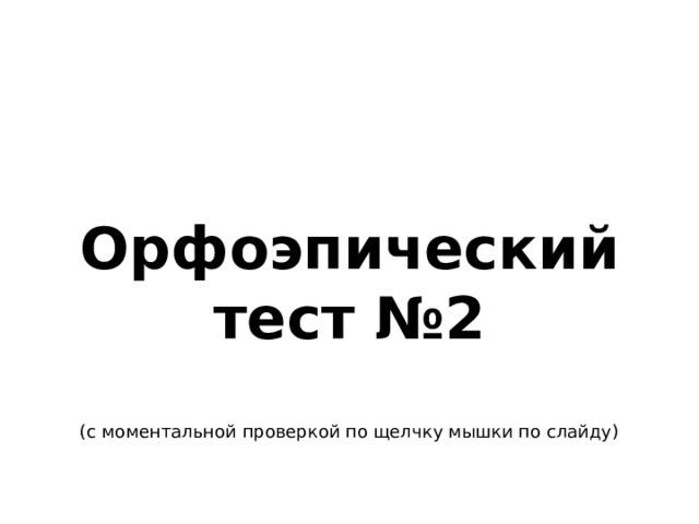 Орфоэпический тест №2  (с моментальной проверкой по щелчку мышки по слайду)