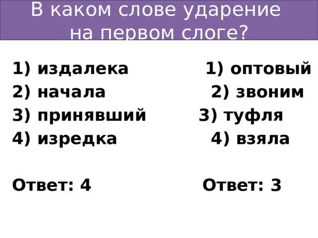 В каком слове ударение  на первом слоге? 1) издалека 1) оптовый 2) начала 2) звоним 3) принявший 3) туфля 4) изредка 4) взяла  Ответ: 4 Ответ: 3