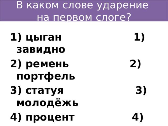 В каком слове ударение  на первом слоге? 1) цыган 1) завидно 2) ремень 2) портфель 3) статуя 3) молодёжь 4) процент 4) средства  Ответ: 3 Ответ: 4