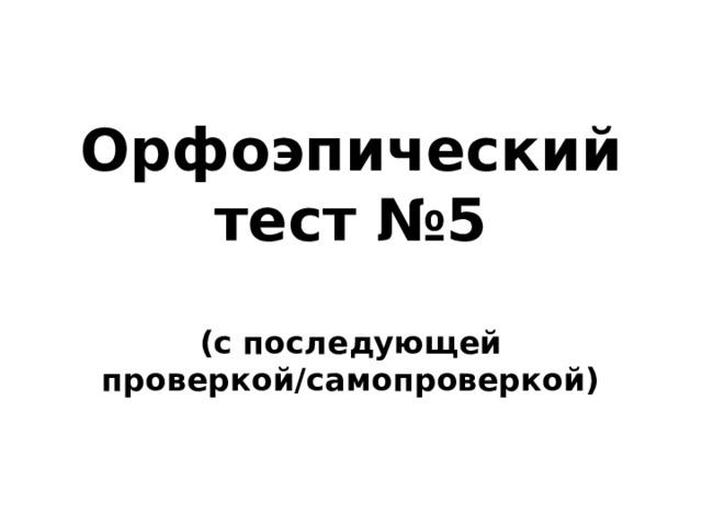 Орфоэпический тест №5  (с последующей проверкой/самопроверкой)