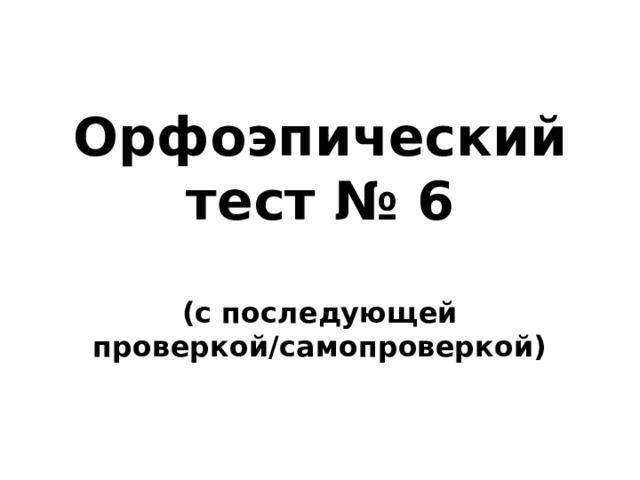 Орфоэпический тест № 6  (с последующей проверкой/самопроверкой)