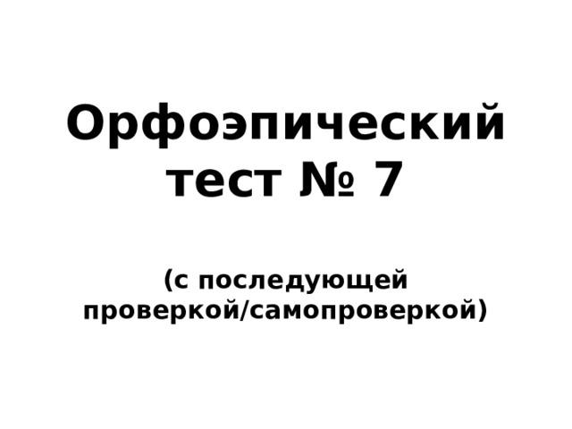 Орфоэпический тест № 7  (с последующей проверкой/самопроверкой)