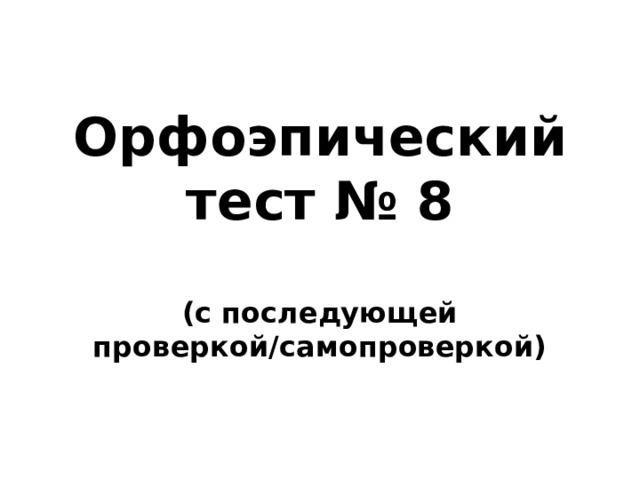 Орфоэпический тест № 8  (с последующей проверкой/самопроверкой)