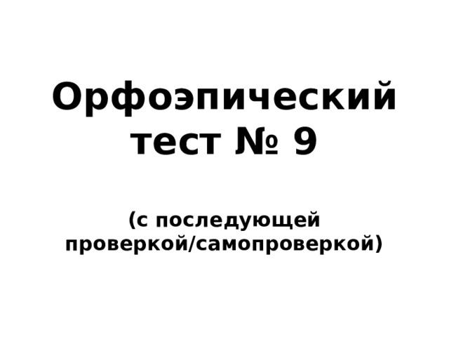 Орфоэпический тест № 9  (с последующей проверкой/самопроверкой)