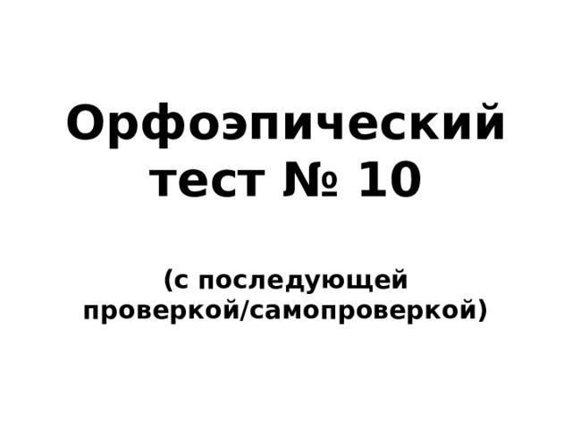 Орфоэпический тест № 10  (с последующей проверкой/самопроверкой)