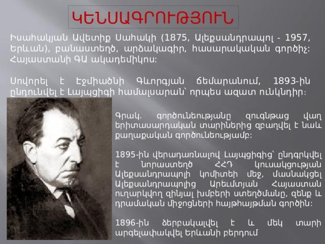 ԿԵՆՍԱԳՐՈՒԹՅՈՒՆ Իսահակյան Ավետիք Սահակի (1875, Ալեքսանդրապոլ - 1957, Երևան), բանաստեղծ, արձակագիր, հասարակական գործիչ: Հայաստանի ԳԱ ակադեմիկոս: Սովորել է Էջմիածնի Գևորգյան ճեմարանում, 1893-ին ընդունվել է Լայպցիգի համալսարան՝ որպես ազատ ունկնդիր : Գրակ. գործունեությանը զուգնթաց վաղ երիտասարդական տարիներից զբաղվել է նաև քաղաքական գործունեությամբ: 1895-ին վերադառնալով Լայպցիգից՝ ընդգրկվել է նորաստեղծ ՀՀԴ կուսակցության Ալեքսանդրապոլի կոմիտեի մեջ, մասնակցել Ալեքսանդրապոլից Արեւմտյան Հայաստան ուղարկվող զինյալ խմբերի ստեղծմանը, զենք և դրամական միջոցների հայթհայթման գործին: 1896-ին ձերբակալվել է և մեկ տարի արգելափակվել Երևանի բերդում