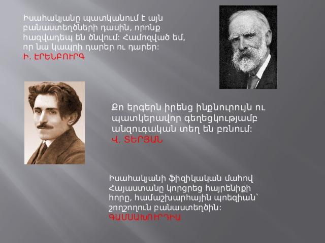 Իսահակյանը պատկանում է այն բանաստեղծների դասին, որոնք հազվադեպ են ծնվում: Համոզված եմ, որ նա կապրի դարեր ու դարեր:  Ի. ԷՐԵՆԲՈՒՐԳ Քո երգերն իրենց ինքնուրույն ու պատկերավոր գեղեցկությամբ անզուգական տեղ են բռնում:  Վ. ՏԵՐՅԱՆ Իսահակյանի ֆիզիկական մահով Հայաստանը կորցրեց հայրենիքի հորը, համաշխարհային պոեզիան` շողշողուն բանաստեղծին:  ԳԱՄՍԱԽՈՒՐԴԻԱ