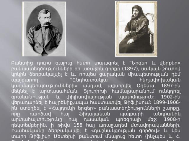 """Բանտից դուրս գալուց հետո տպագրել է """"Երգեր և վերքեր» բանաստեղծությունների իր առաջին գիրքը (1897), սակայն շուտով կրկին ձեռբակալվել է և, որպես ցարական միապետության դեմ պայքարող """"Ընդհատակյա հեղափոխական կազմակերպոււթյունների» անդամ, աքսորվել Օդեսա: 1897-ին մեկնել է արտասահման, Ցյուրիխի համալսարանում ունկդրել գրականության և փիլիսոփայության պատմություն: 1902-ին վերադարձել է հայրենիք,ապա հաստատվել Թիֆլիսում: 1899-1906-ին ստեղծել է «Հայդուկի երգեր» բանաստեղծությունների շարքը, որը դարձավ հայ ֆիդայական պայքարի անդրանիկ արտահայտությունը հայ դասական պոեզիայի մեջ: 1908-ի դեկտեմբերին, ի թիվս 158 հայ առաջադեմ մտավորականների, Իսահակյանը ձերբակալվել է «դաշնակցության գործով» և կես տարի Թիֆլիսի Մետեխի բանտում մնալուց հետո (ինչպես և Հ. Թումանյանը), խոշոր գրավականով ազատվել կալանքից: Կովկասում մնալը այլևս անհնար էր, և 1911-ին Իսահակյանը տարագվել է :"""
