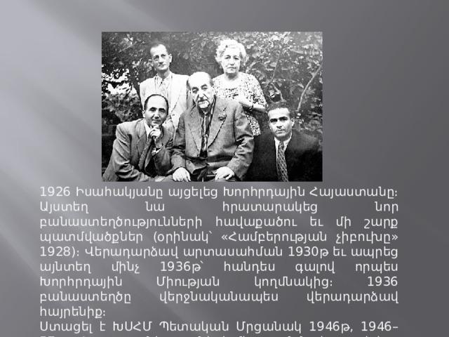 1926 Իսահակյանը այցելեց Խորհրդային Հայաստանը։ Այստեղ նա հրատարակեց նոր բանաստեղծությունների հավաքածու եւ մի շարք պատմվածքներ (օրինակ՝ «Համբերության չիբուխը» 1928)։ Վերադարձավ արտասահման 1930թ եւ ապրեց այնտեղ մինչ 1936թ՝ հանդես գալով որպես Խորհրդային Միության կողմնակից։ 1936 բանաստեղծը վերջնականապես վերադարձավ հայրենիք։ Ստացել է ԽՍՀՄ Պետական Մրցանակ 1946թ, 1946–57թթ Հայաստանի գրողների միության նախագահ է։ Մահացել է 1957թ հոկտեմբերի 17-ին՝ Երեւանում։