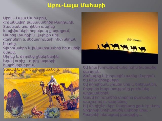 Աբու-Լալա Մահարի Աբու – Լալա Մահարին,  Հռչակավոր բանաստեղծը Բաղդադի,  Տասնյակ տարիներ ապրեց  Խալիֆաների հոյակապ քաղաքում,  Ապրեց փառքի և վայելքի մեջ,  Հզորների և մեծատուների հետ սեղան նստեց,  Գիտունների և իմաստունների հետ վեճի մտավ,  Սիրեց և փորձեց ընկերներին,  Եղավ ուրիշ – ուրիշ ազգերի հայրենիքներում,  Տեսավ և դիտեց մարդկանց և օրենքները:  Եվ նրա խորաթափանց ոգին ճանաչեց մարդուն,  Ճանաչեց և խորագին ատեց մարդուն  Եվ նրա օրենքները: Եվ որովհետև չուներ կին և երեխաներ,  Բոլոր իր հարստությունը բաժանեց աղքատներին,  Առավ իր ուղտերի փոքրիկ քարավանը` պաշարով ու պարենով,  Եվ մի գիշեր, երբ Բաղդադը քուն էր մտել  Տիգրիսի նոճիածածկ ափերի վրա, –  Գաղտնի հեռացավ քաղաքից…