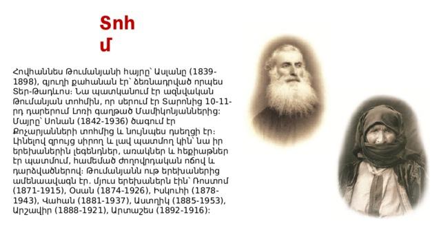 Տոհմ Հովհաննես Թումանյանի հայրը՝ Ասլանը (1839-1898), գյուղի քահանան էր՝ ձեռնադրված որպես Տեր-Թադևոս։ Նա պատկանում էր ազնվական Թումանյան տոհմին, որ սերում էրՏարոնից10-11-րդ դարերում Լոռի գաղթածՄամիկոնյաններից: Մայրը՝ Սոնան (1842-1936) ծագում էր Քոչարյանների տոհմից և նույնպես դսեղցի էր։ Լինելով զրույց սիրող և լավ պատմող կին՝ նա իր երեխաներին լեգենդներ, առակներ և հեքիաթներ էր պատմում, համեմած ժողովրդական ոճով և դարձվածներով։ Թումանյանն ութ երեխաներից ամենաավագն էր. մյուս երեխաներն էին՝ Ռոստոմ (1871-1915), Օսան (1874-1926), Իսկուհի (1878-1943), Վահան (1881-1937), Աստղիկ (1885-1953), Արշավիր (1888-1921), Արտաշես (1892-1916):