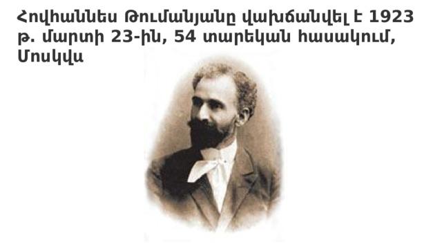 Հովհաննես Թումանյանը վախճանվել է 1923 թ. մարտի 23-ին, 54 տարեկան հասակում, Մոսկվայում։