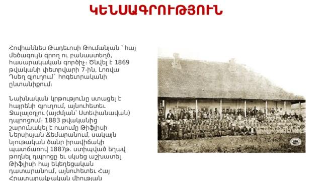 ԿԵՆՍԱԳՐՈՒԹՅՈՒՆ Հովհաննես Թադեւոսի Թումանյան ՝ հայ մեծագույն գրող ու բանաստեղծ, հասարակական գործիչ։ Ծնվել է 1869 թվականի փետրվարի 7-ին, Լոռվա Դսեղ գյուղում` հոգեւորականի ընտանիքում։ Նախնական կրթությունը ստացել է հայրենի գյուղում, այնուհետեւ Ջալալօղլու (այժմյան՝ Ստեփանավան) դպրոցում։ 1883 թվականից շարունակել է ուսումը Թիֆլիսի Ներսիսյան Ճեմարանում, սակայն նյութական ծանր իրավիճակի պատճառով 1887թ. ստիպված եղավ թողնել դպրոցը եւ սկսեց աշխատել Թիֆլիսի հայ եկեղեցական դատարանում, այնուհետեւ Հայ Հրատարակչական միության գրասենյակում (մինչեւ 1893թ)։