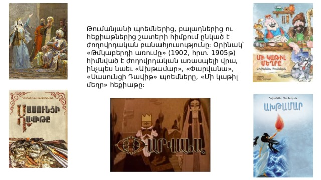 Թումանյանի պոեմներից, բալադներից ու հեքիաթներից շատերի հիմքում ընկած է ժողովրդական բանահյուսությունը։ Օրինակ՝ «Թմկաբերդի առումը» (1902, հրտ. 1905թ) հիմնված է ժողովրդական առասպելի վրա, ինչպես նաեւ «Ախթամար», «Փարվանա», «Սասունցի Դավիթ» պոեմները, «Մի կաթիլ մեղր» հեքիաթը։