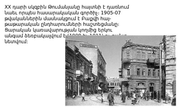 XX դարի սկզբին Թումանյանը հայտնի է դառնում նաեւ որպես հասարակական գործիչ։ 1905-07 թվականներին մասնակցում է Բաքվի հայ-թաթարական ընդհարումների հաշտեցմանը։ Ցարական կառավարության կողմից երկու անգամ ձեռբակալվում է (1908 եւ 1911) ու բանտ նետվում: