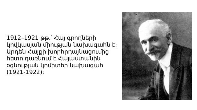 1912–1921 թթ.՝ Հայ գրողների կովկասյան միության նախագահն է։ Արդեն Հայքի խորհրդայնացումից հետո դառնում է Հայաստանին օգնության կոմիտեի նախագահ (1921-1922)։