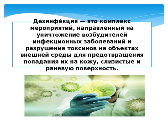 Дезинфе́кция — это комплекс мероприятий, направленный на уничтожение возбудителей инфекционных заболеваний и разрушение токсинов на объектах внешней среды для предотвращения попадания их на кожу, слизистые и раневую поверхность.