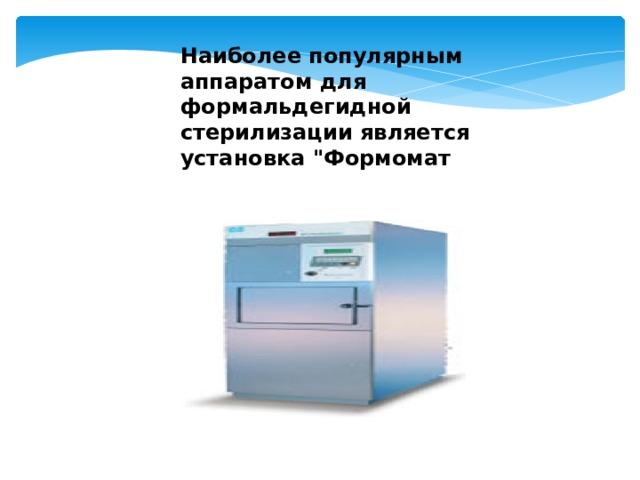 Наиболее популярным аппаратом для формальдегидной стерилизации является установка