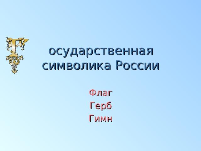 осударственная  символика России Флаг  Герб Гимн