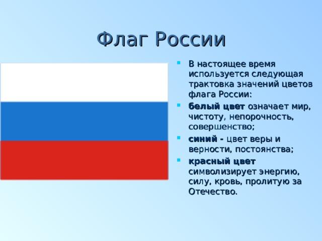 Флаг России В настоящее время используется следующая трактовка значений цветов флага России: белый цвет означает мир, чистоту, непорочность, совершенство; синий - цвет веры и верности, постоянства; красный цвет символизирует энергию, силу, кровь, пролитую за Отечество.