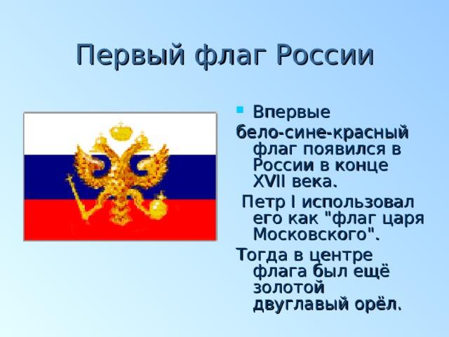 Первый флаг России Впервые бело-сине-красный флаг появился в России в конце XVII века.  Петр I использовал его как