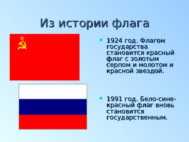Из истории флага 1924 год. Флагом государства становится красный флаг с золотым серпом и молотом и красной звездой.  1991 год. Бело-сине-красный флаг вновь становится государственным .