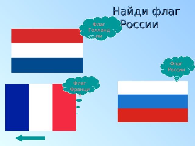 Найди флаг России Флаг Голландии Флаг России Флаг Франции