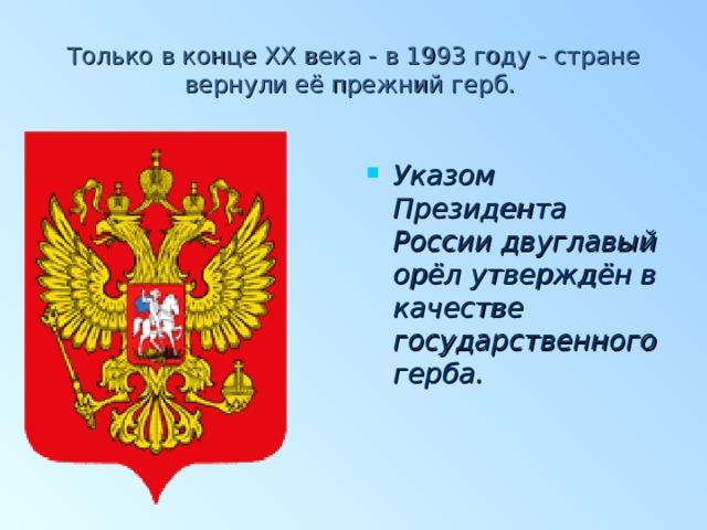 Только в конце XX века - в 1993 году - стране вернули её прежний герб.   Указом Президента России двуглавый орёл утверждён в качестве государственного герба.