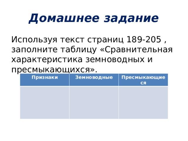 Домашнее задание Используя текст страниц 189-205 , заполните таблицу «Сравнительная характеристика земноводных и пресмыкающихся». Признаки Земноводные Пресмыкающиеся