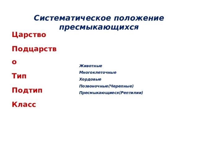 Систематическое положение пресмыкающихся      Животные  Многоклеточные  Хордовые  Позвоночные(Черепные)  Пресмыкающиеся(Рептилии)          Царство Подцарство Тип Подтип Класс