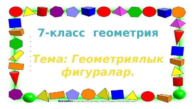 7-класс геометрия  Тема: Геометриялык фигуралар.
