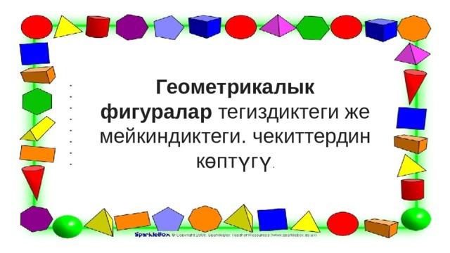 Геометрикалык фигуралар тегиздиктеги же мейкиндиктеги. чекиттердин көптүгү .