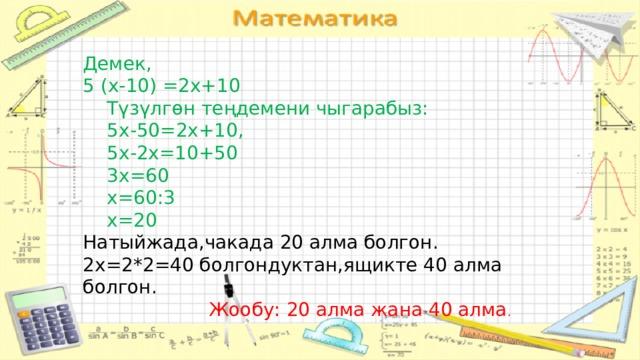 Демек, 5 (х-10) =2х+10  Түзүлгөн теңдемени чыгарабыз:  5х-50=2х+10,  5х-2х=10+50  3х=60  х=60:3  х=20 Натыйжада,чакада 20 алма болгон. 2х=2*2=40 болгондуктан,ящикте 40 алма болгон.       Жообу: 20 алма жана 40 алма .