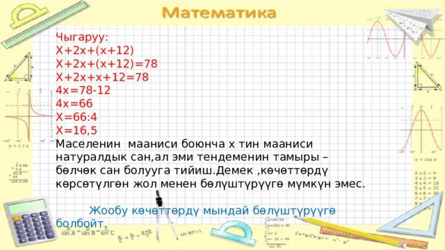 Чыгаруу: Х+2х+(х+12) Х+2х+(х+12)=78 Х+2х+х+12=78 4х=78-12 4х=66 Х=66:4 Х=16,5  Маселенин мааниси боюнча х тин мааниси натуралдык сан,ал эми тендеменин тамыры –бөлчөк сан болууга тийиш.Демек ,көчөттөрдү көрсөтүлгөн жол менен бөлүштүрүүгө мүмкүн эмес.    Жообу көчөттөрдү мындай бөлүштүрүүгө болбойт.