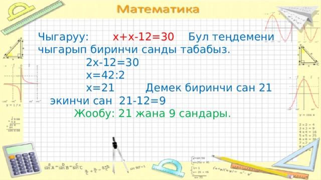 Чыгаруу: х+х-12=30 Бул теңдемени чыгарып биринчи санды табабыз.     2х-12=30     х=42:2     х=21 Демек биринчи сан 21  экинчи сан 21-12=9    Жообу: 21 жана 9 сандары.