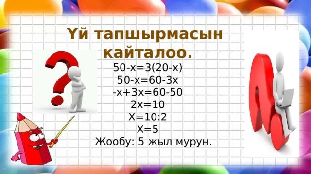 Үй тапшырмасын кайталоо. 50-х=3(20-х) 50-х=60-3х -х+3х=60-50 2х=10 Х=10:2 Х=5  Жообу: 5 жыл мурун.