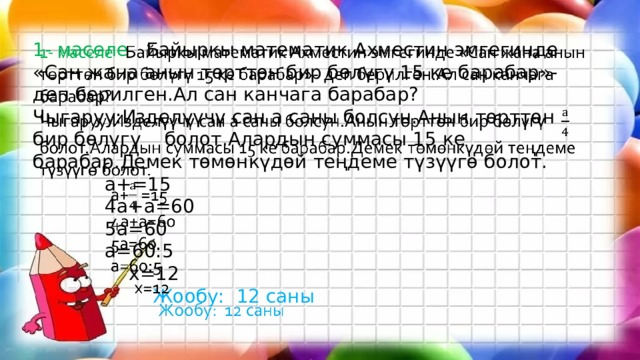 1- маселе Байыркы математик Ахместин эмгегинде «Сан жана анын төрттөн бир бөлүгү 15 ке барабар»- деп берилген.Ал сан канчага барабар?  Чыгаруу:Изделүүчү сан а саны болсун.Анын төрттөн бир бөлүгү  болот.Алардын суммасы 15 ке барабар.Демек төмөнкүдөй теңдеме түзүүгө болот.    а+=15    4а+а=60    5а=60    а=60:5     х=12      Жообу: 12 саны
