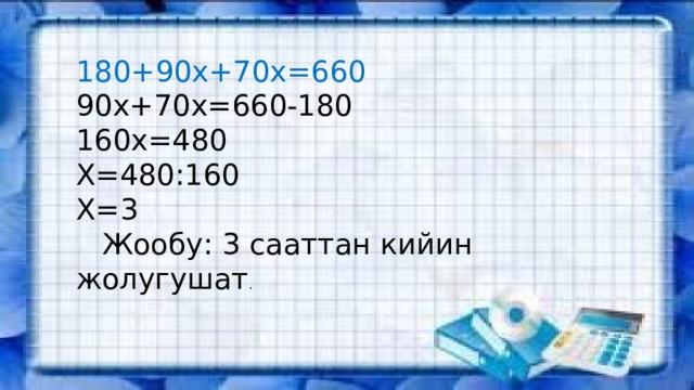 180+90х+70х=660 90х+70х=660-180 160х=480 Х=480:160 Х=3  Жообу: 3 сааттан кийин жолугушат .