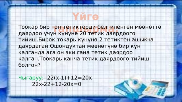 Үйгө тапшырма: Тоокар бир топ тетиктерди белгиленген мөөнөттө даярдоо үчүн күнүнө 20 тетик даярдоого тийиш.Бирок токарь күнүнө 2 тетиктен ашыкча даярдаган.Ошондуктан мөөнөтүнө бир күн калганда ага он эки гана тетик даярдоо калган.Тоокарь канча тетик даярдоого тийиш болгон? Чыгаруу: 22(х-1)+12=20х   22х-22+12-20х=0