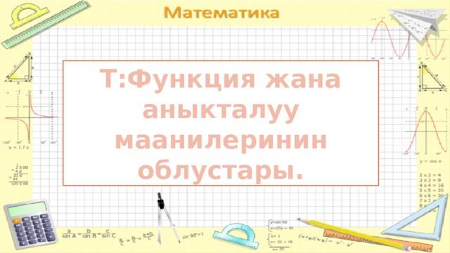 Т:Функция жана аныкталуу маанилеринин облустары.