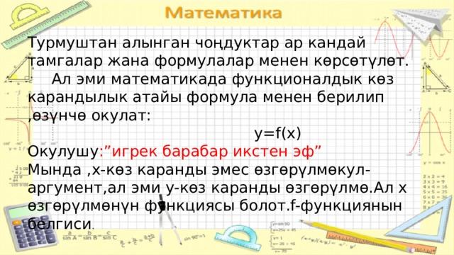 """Турмуштан алынган чоңдуктар ар кандай тамгалар жана формулалар менен көрсөтүлөт.  Ал эми математикада функционалдык көз карандылык атайы формула менен берилип ,өзүнчө окулат:  y=f(x) Окулушу :""""игрек барабар икстен эф"""" Мында ,х-көз каранды эмес өзгөрүлмөкул-аргумент,ал эми y-көз каранды өзгөрүлмө.Ал x өзгөрүлмөнүн функциясы болот.f-функциянын белгиси . о"""