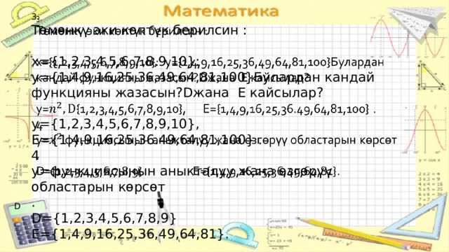 3.  Төмөнкү эки көптүк берилсин : x={1,2,3,4,5,6,7,8,9,10}: y={1,4,9,16,25,36,49,64,81,100}Булардан кандай функцияны жазасын?Dжана E кайсылар? y={1,2,3,4,5,6,7,8,9,10}, E={1,4,9,16,25,36.49,64,81,100} . 4 y=функциясынын аныкталуу жана өзгөрүү областарын көрсөт . D={1,2,3,4,5,6,7,8,9} E={1,4,9,16,25,36,49,64,81}. D