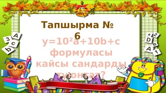 Тапшырма № 6 у=10²а+10b+c формуласы кайсы сандарды туюнтат?