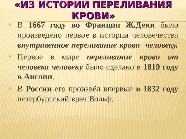 «ИЗ ИСТОРИИ ПЕРЕЛИВАНИЯ КРОВИ» В 1667 году во Франции Ж.Дени было произведено первое в истории человечества внутривенное переливание крови человеку. Первое в мире переливание крови от человека человеку было сделано в 1819 году в Англии . В России его произвёл впервые в 1832 году петербургский врач Вольф.