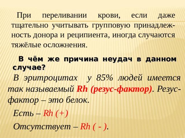 При переливании крови, если даже тщательно учитывать групповую принадлеж-ность донора и реципиента, иногда случаются тяжёлые осложнения. В чём же причина неудач в данном случае? В эритроцитах у 85% людей имеется так называемый Rh (резус-фактор ) . Резус-фактор – это белок. Есть – Rh (+)  Отсутствует – Rh ( - ) .