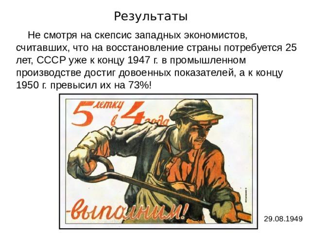 Результаты  Не смотря на скепсис западных экономистов, считавших, что на восстановление страны потребуется 25 лет, СССР уже к концу 1947 г. в промышленном производстве достиг довоенных показателей, а к концу 1950 г. превысил их на 73%! 29.08.1949