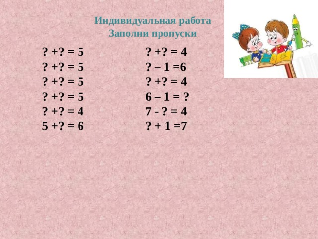 Индивидуальная работа Заполни пропуски    ? +? = 5 ? +? = 4 ? +? = 5 ? – 1 =6 ? +? = 5 ? +? = 4 ? +? = 5 6 – 1 = ? ? +? = 4 7 - ? = 4 5 +? = 6 ? + 1 =7